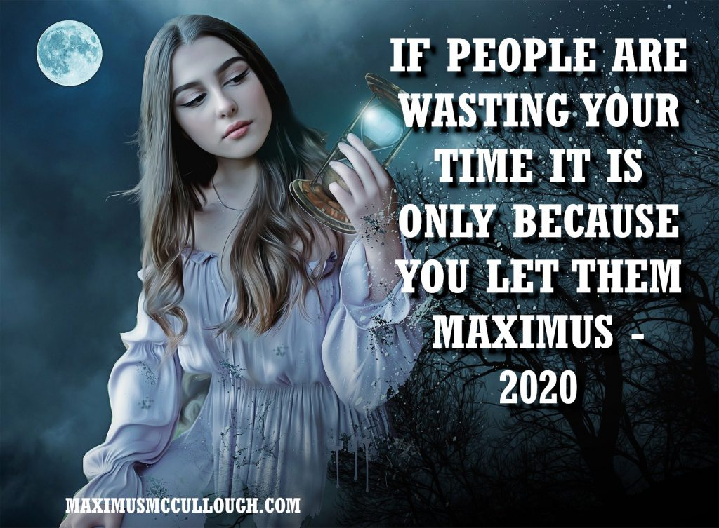 IF PEOPLE ARE WASTING YOUR TIME IT IS ONLY BECAUSE YOU LET THEM