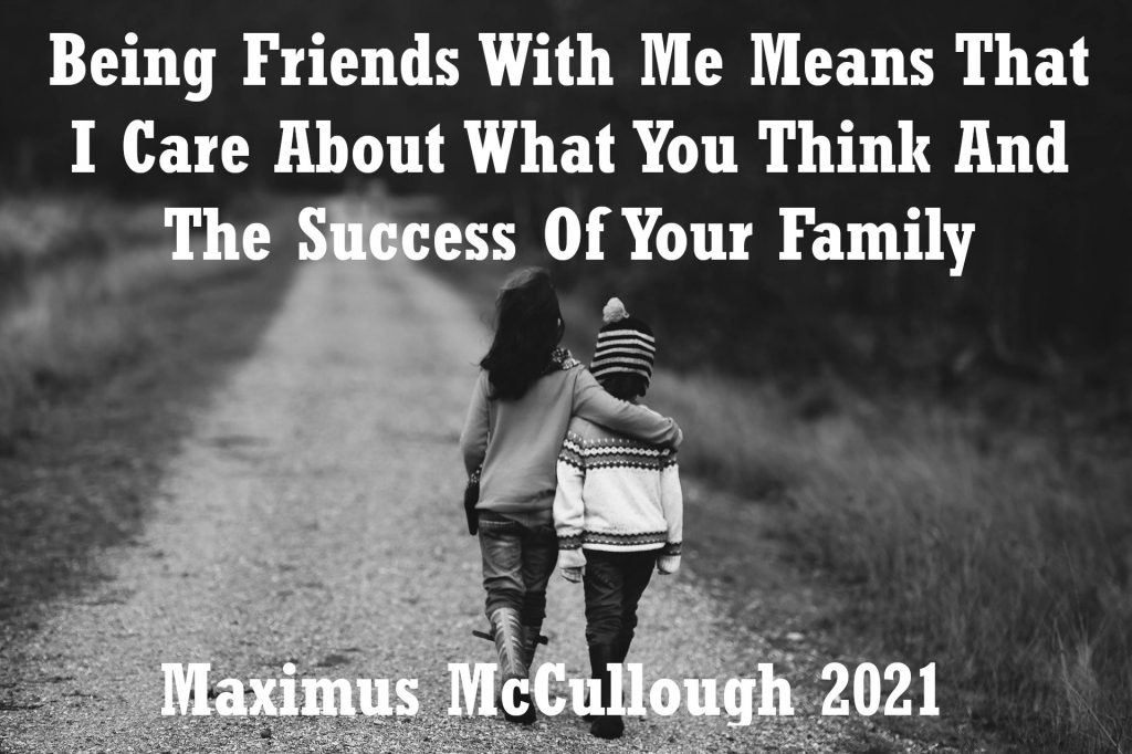 Being friends with me means I care about what you think and the success of your family