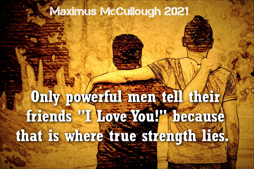 "Only powerful men tell their friends ""I Love You!"" because that is where true strength lies."